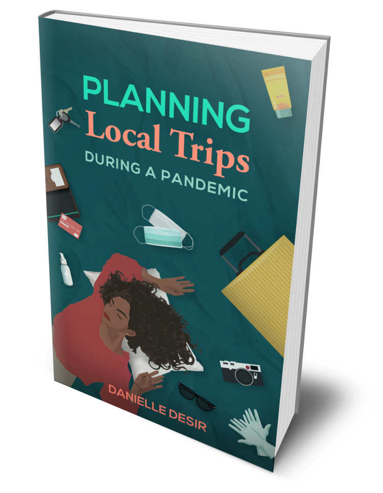 Planning Local Trips During A Pandemic by Danielle Desir.